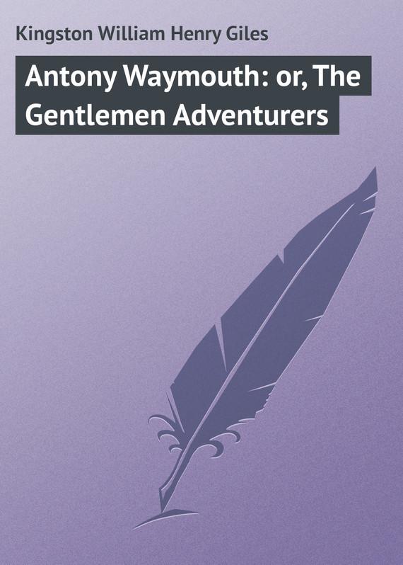 цена на Kingston William Henry Giles Antony Waymouth: or, The Gentlemen Adventurers
