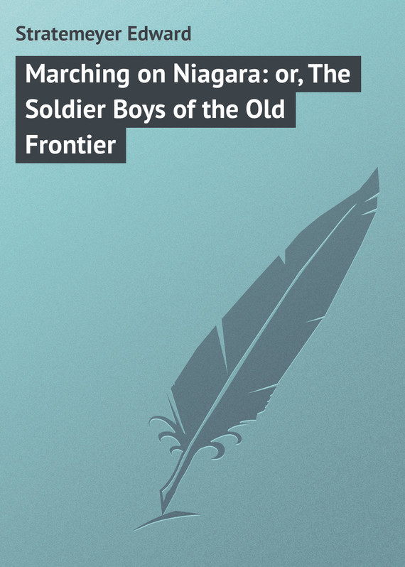 Stratemeyer Edward Marching on Niagara: or, The Soldier Boys of the Old Frontier sp huntington the soldier