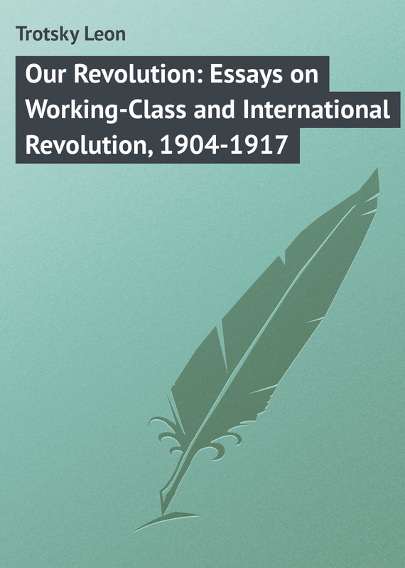 Trotsky Leon Our Revolution: Essays on Working-Class and International Revolution, 1904-1917