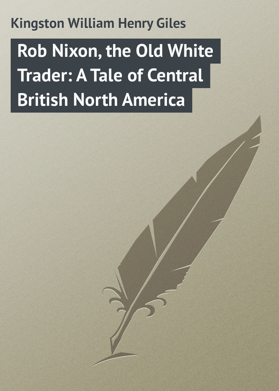 Kingston William Henry Giles Rob Nixon, the Old White Trader: A Tale of Central British North America часы nixon genesis leather white saddle