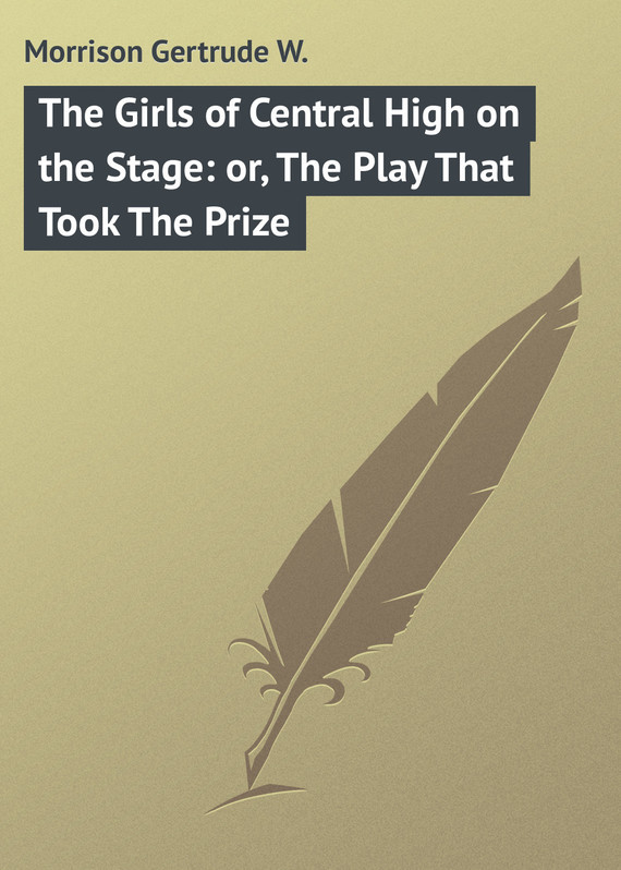 Morrison Gertrude W. The Girls of Central High on the Stage: or, The Play That Took The Prize
