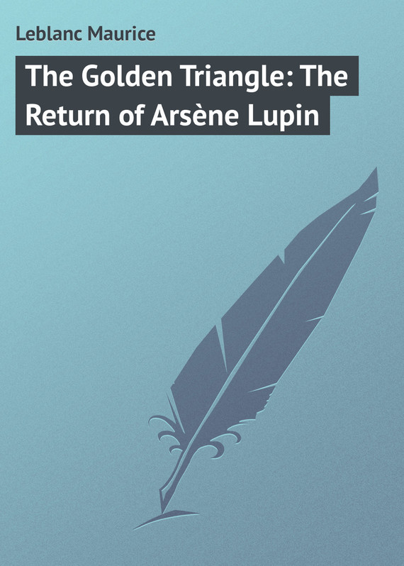 Leblanc Maurice The Golden Triangle: The Return of Arsène Lupin leblanc maurice arsene lupin