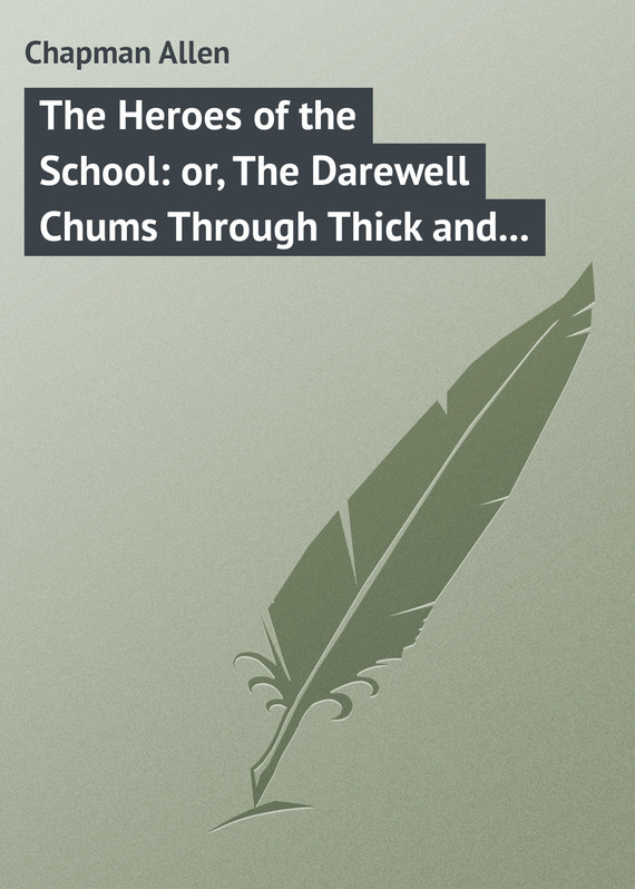 Chapman Allen The Heroes of the School: or, The Darewell Chums Through Thick and Thin heroes