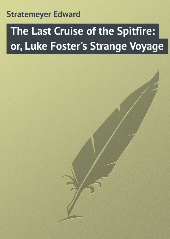 Stratemeyer Edward The Last Cruise of the Spitfire: or, Luke Foster's Strange Voyage