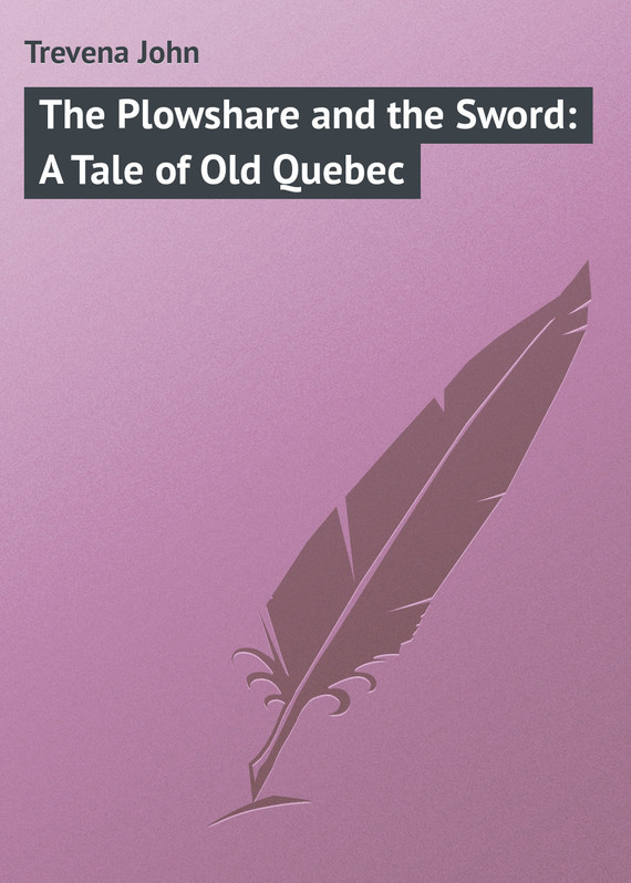 Trevena John The Plowshare and the Sword: A Tale of Old Quebec the sword