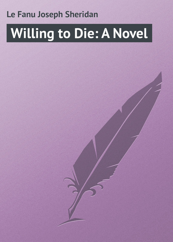 Le Fanu Joseph Sheridan Willing to Die: A Novel joseph sheridan le fanu willing to die