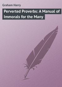 Harry, Graham  - Perverted Proverbs: A Manual of Immorals for the Many