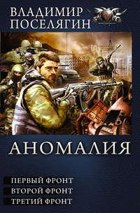 Поселягин, Владимир  - Аномалия. Первый фронт. Второй фронт. Третий фронт (сборник)