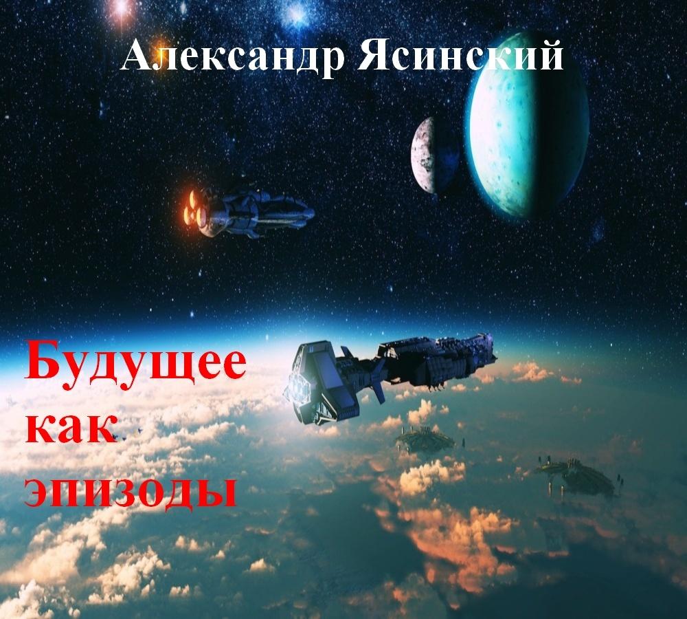 Александр Ясинский - Будущее, как эпизоды
