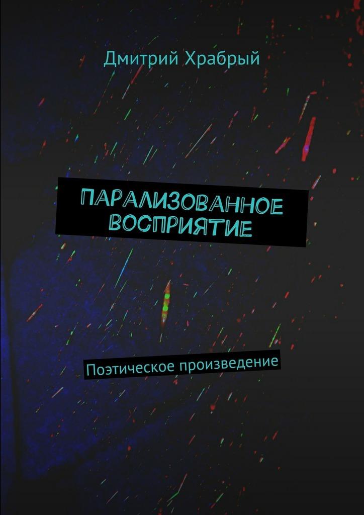 Дмитрий Храбрый Парализованное восприятие. Поэтическое произведение наталья петровна беляева ерух струны души