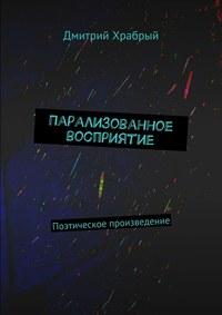 Храбрый, Дмитрий  - Парализованное восприятие. Поэтическое произведение