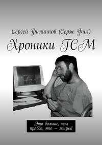 Фил, Сергей Филиппов Серж  - ХроникиГСМ. Это больше, чем правда, это – жизнь!