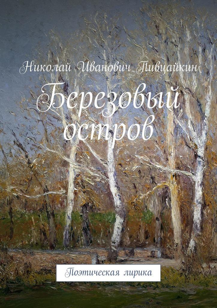 Николай Иванович Пивцайкин Березовый остров. Поэтическая лирика влад эмир мои стихи сборник 1 piano