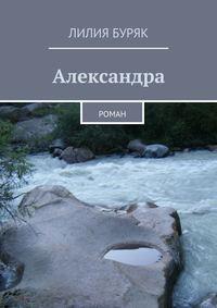 Буряк, Лилия  - Александра. Роман