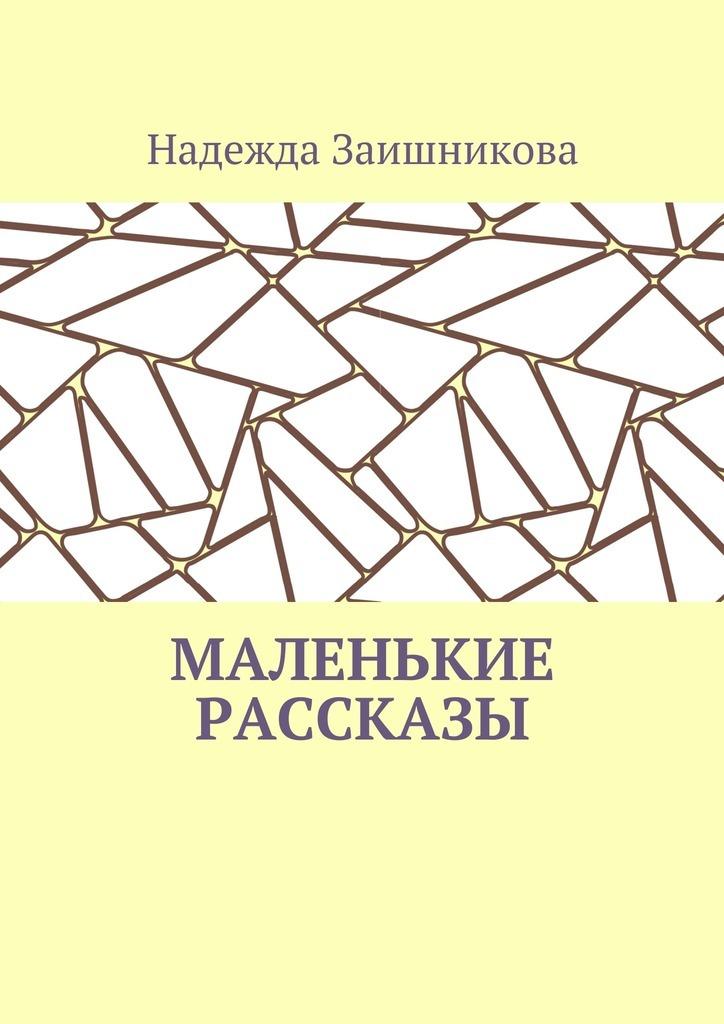 Надежда Заишникова Маленькие рассказы ISBN: 9785448397714 мухаммад таки джа фари благоразумная жизнь
