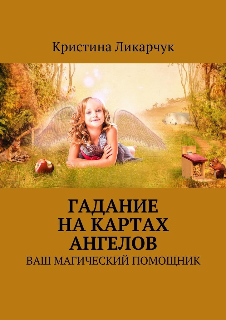 Кристина Викторовна Ликарчук Гадание на картах ангелов. Ваш магический помощник пилкингтон майя все реальные способы предсказать будущее