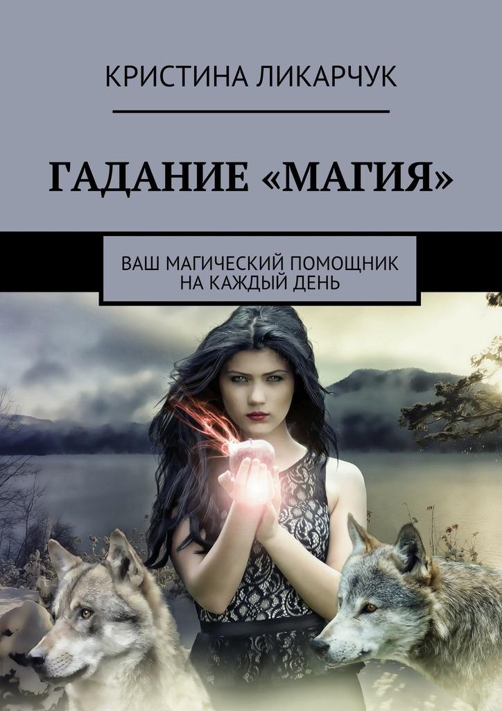 Кристина Викторовна Ликарчук Гадание «Магия». Ваш магический помощник на каждый день пилкингтон майя все реальные способы предсказать будущее