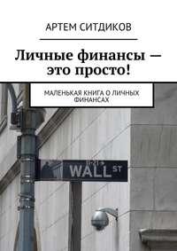 Ситдиков, Артем  - Личные финансы– это просто! Маленькая книга оличных финансах
