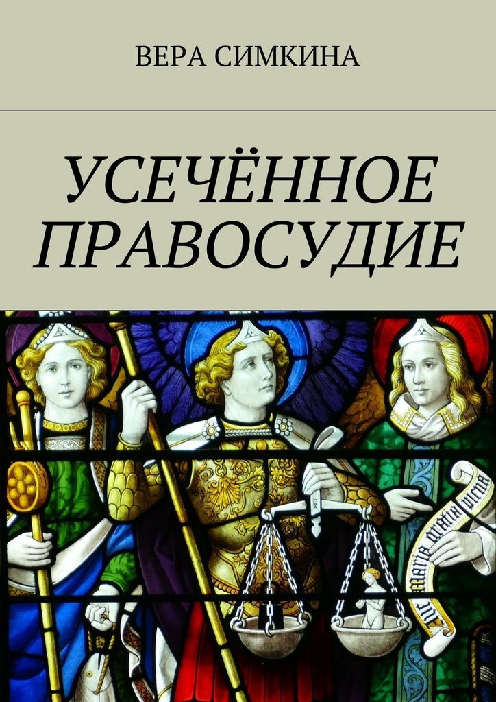 Вера Симкина Усечённое правосудие ISBN: 9785448397738 маргарита мартынова закон и справедливость изцикла ктоя