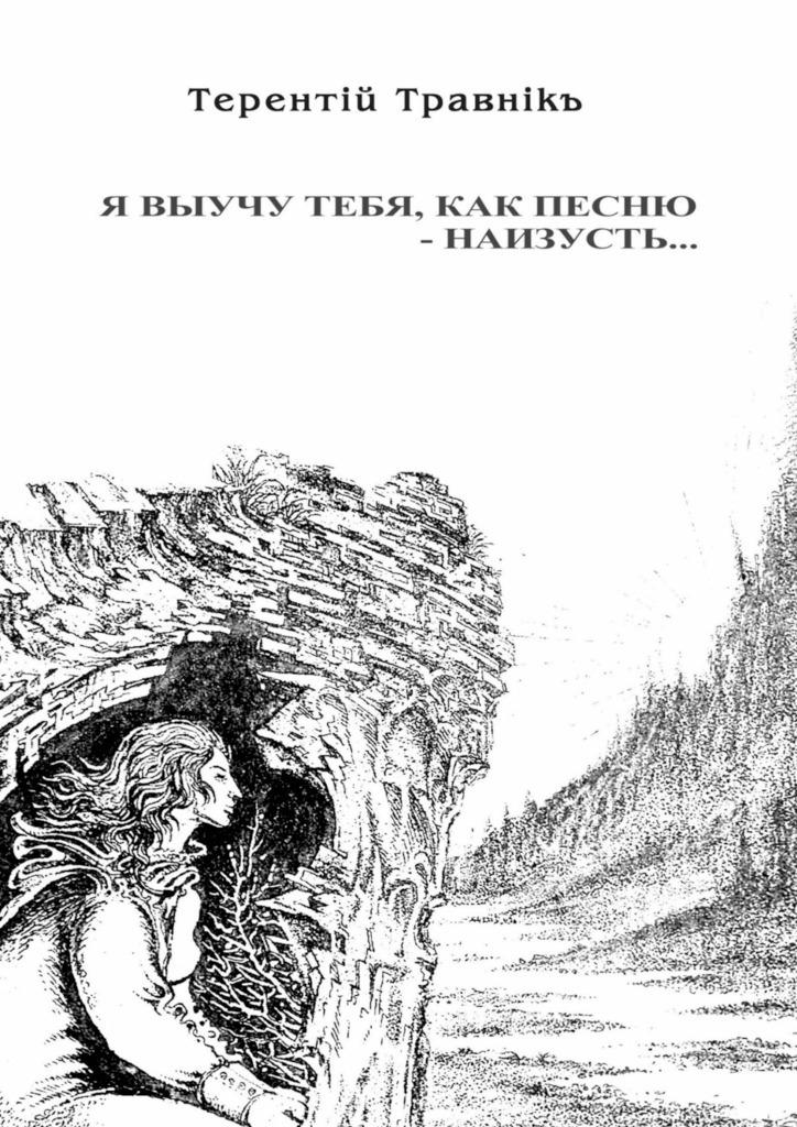Терентiй Травнiкъ Я выучу тебя, как песню– наизусть… наталья печерская одиннадцать… 1998 2009 стихи