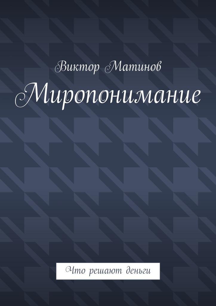 Виктор Михайлович Матинов Миропонимание. Что решают деньги деньги решают все лифчик у прохожих