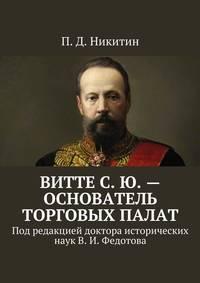 Никитин, П. Д.  - ВиттеС.Ю.– основатель торговых палат. Под редакцией доктора исторических наук В.И.Федотова