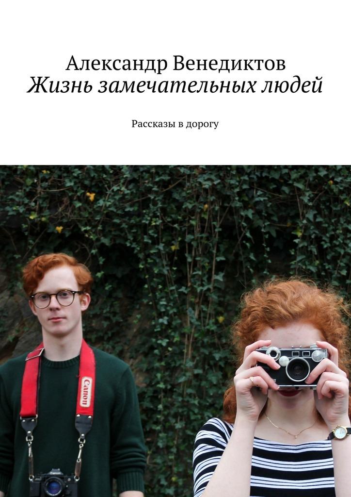 Александр Венедиктов Жизнь замечательных людей. Рассказы в дорогу наталья поваляева жизнь замечательных
