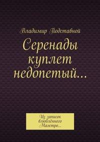 Подставной, Владимир Николаевич  - Серенады куплет недопетый… Иззаписок влюблённого Маэстро…
