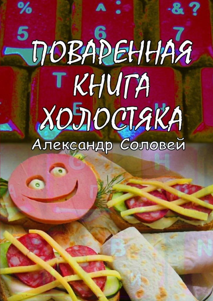 Александр Соловей Поваренная книга холостяка