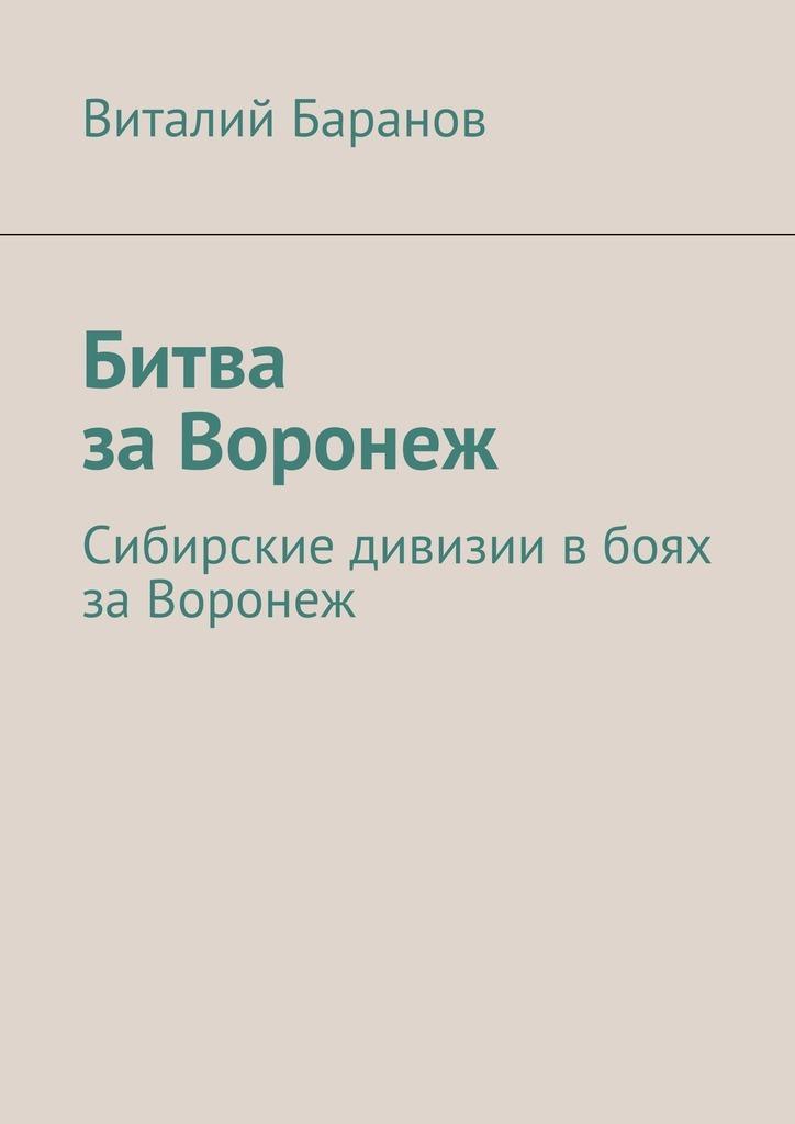 Виталий Баранов Битва заВоронеж. Сибирские дивизии вбоях заВоронеж зоомагазин в воронеж хомяка