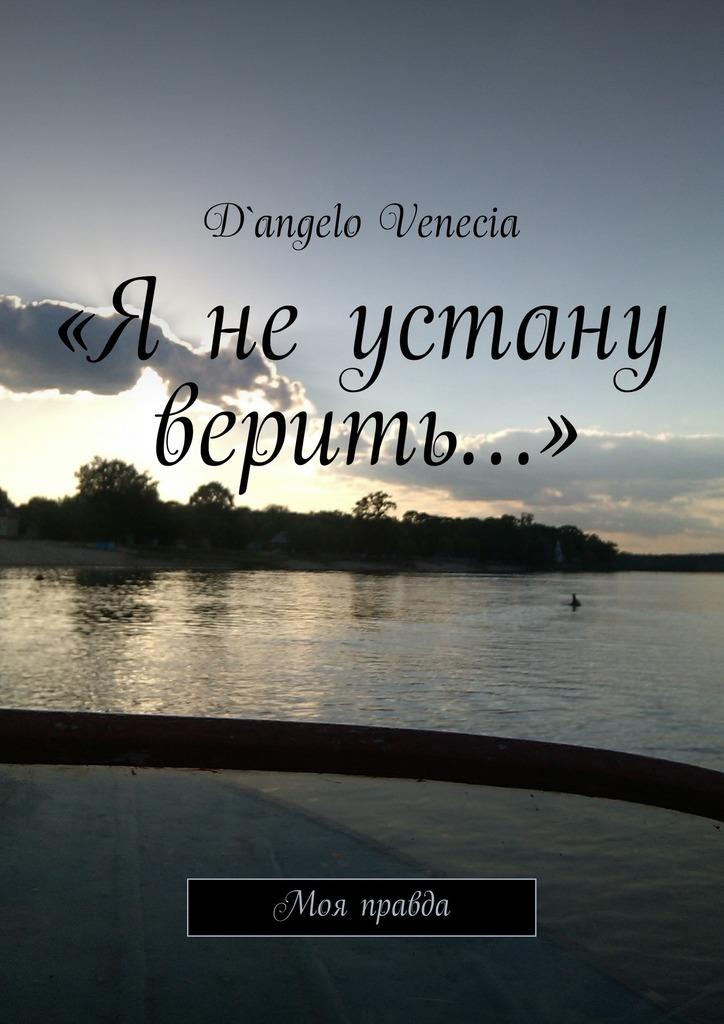 D`angelo Venecia «Я не устану верить…». Моя правда книги издательство колибри моя жизнь моя вера