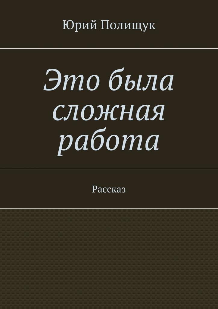 Юрий Владимирович Полищук Это была сложная работа. Рассказ воплощение мечты