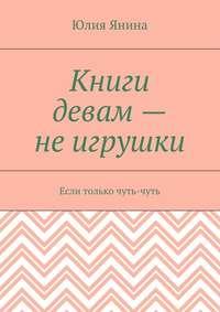 Янина, Юлия  - Книги девам– неигрушки. Если только чуть-чуть