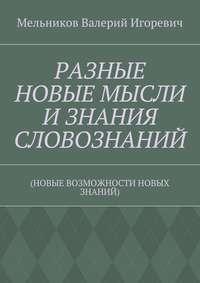 Мельников, Валерий Игоревич  - РАЗНЫЕ НОВЫЕ МЫСЛИ ИЗНАНИЯ СЛОВОЗНАНИЙ. (НОВЫЕ ВОЗМОЖНОСТИ НОВЫХ ЗНАНИЙ)