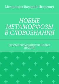 Мельников, Валерий Игоревич  - НОВЫЕ МЕТАМОРФОЗЫ ВСЛОВОЗНАНИЯ. (НОВЫЕ ВОЗМОЖНОСТИ НОВЫХ ЗНАНИЙ)