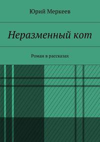 Меркеев, Юрий  - Неразменный кот. Роман врассказах