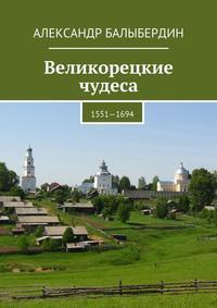 Балыбердин, Александр Геннадьевич  - Великорецкие чудеса. 1551—1694