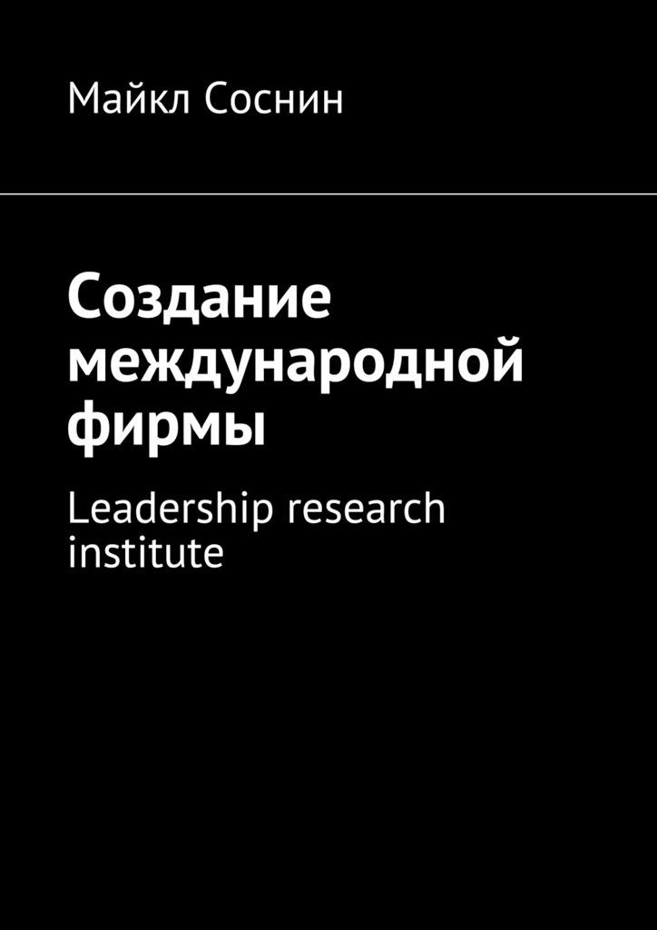 Майкл Соснин Создание международной фирмы. Leadership research institute майкл соснин создание международной фирмы