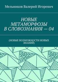 Мельников, Валерий Игоревич  - НОВЫЕ МЕТАМОРФОЗЫ ВСЛОВОЗНАНИЯ–04. (НОВЫЕ ВОЗМОЖНОСТИ НОВЫХ ЗНАНИЙ)