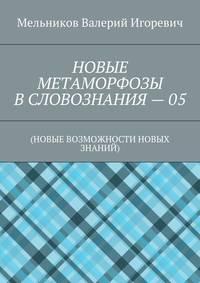 Мельников, Валерий Игоревич  - НОВЫЕ МЕТАМОРФОЗЫ ВСЛОВОЗНАНИЯ–05. (НОВЫЕ ВОЗМОЖНОСТИ НОВЫХ ЗНАНИЙ)
