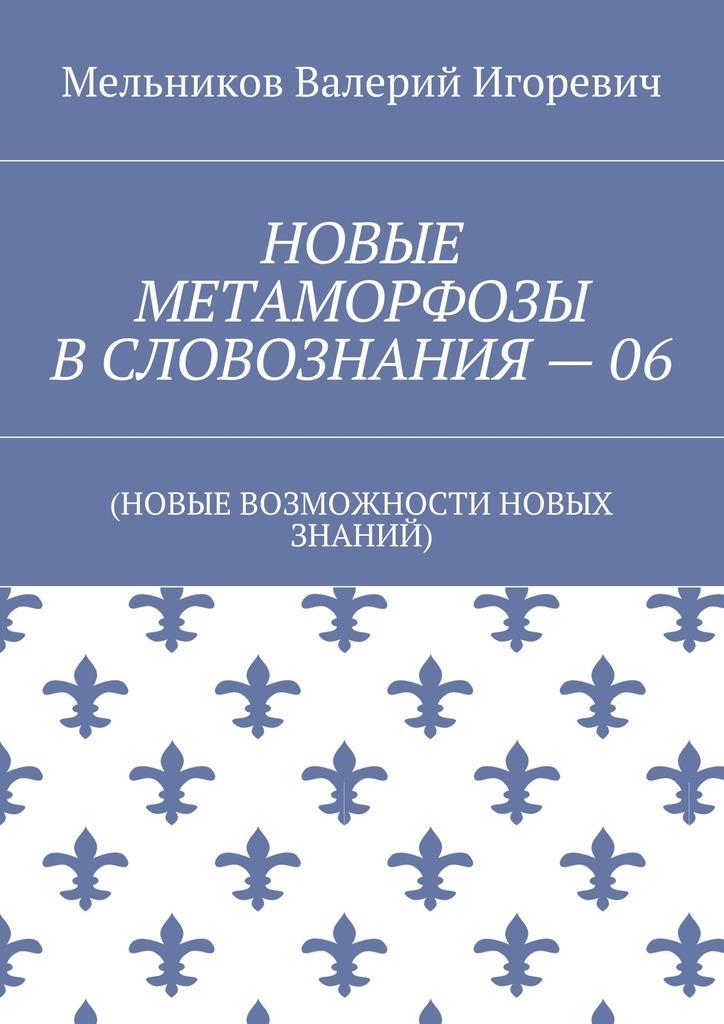 Валерий Игоревич Мельников НОВЫЕ МЕТАМОРФОЗЫ ВСЛОВОЗНАНИЯ–06. (НОВЫЕ ВОЗМОЖНОСТИ НОВЫХ ЗНАНИЙ)
