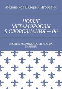 Мельников, Валерий Игоревич  - НОВЫЕ МЕТАМОРФОЗЫ ВСЛОВОЗНАНИЯ–06. (НОВЫЕ ВОЗМОЖНОСТИ НОВЫХ ЗНАНИЙ)
