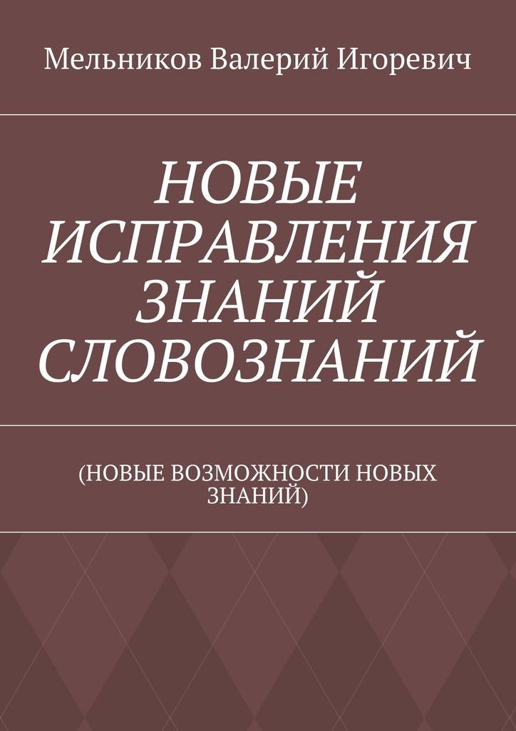 Валерий Игоревич Мельников НОВЫЕ ИСПРАВЛЕНИЯ ЗНАНИЙ СЛОВОЗНАНИЙ. (НОВЫЕ ВОЗМОЖНОСТИ НОВЫХ ЗНАНИЙ)