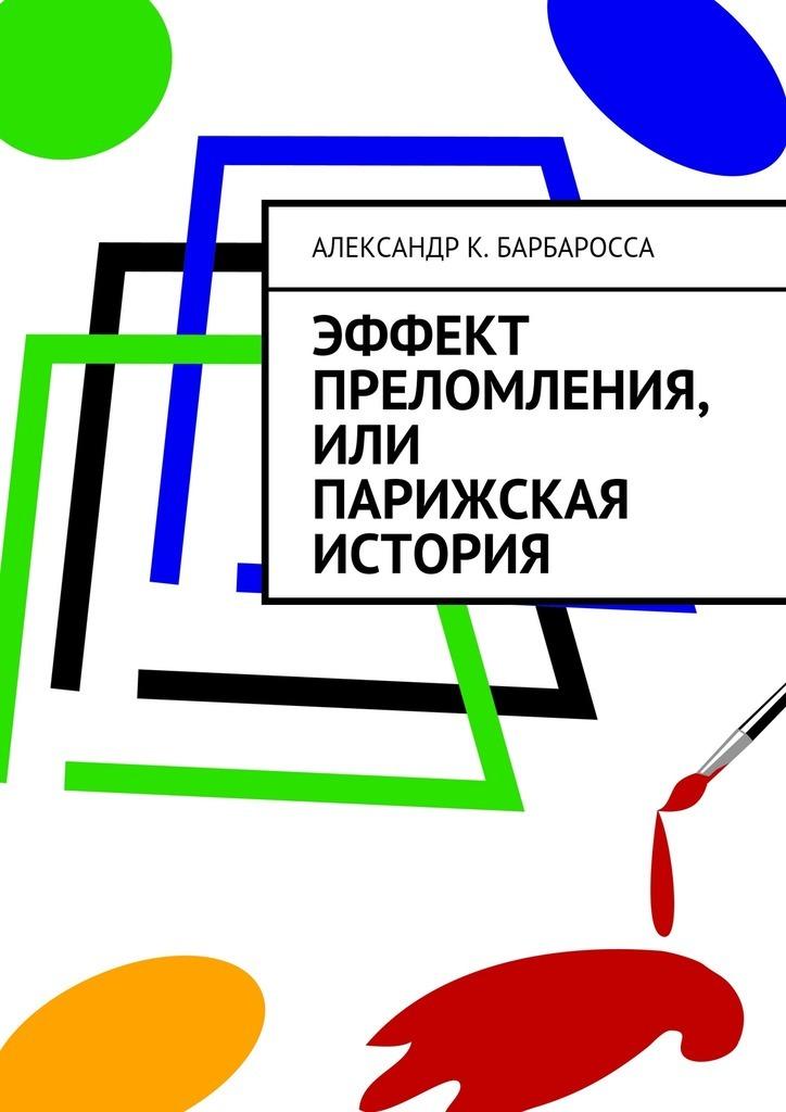 Александр К. Барбаросса Эффект преломления, или парижская история