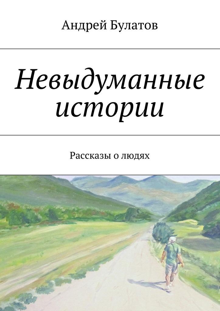Андрей Булатов Невыдуманные истории. Рассказы олюдях невыдуманные рассказы