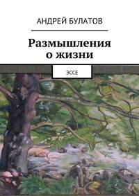 Булатов, Андрей  - Размышления ожизни. Эссе