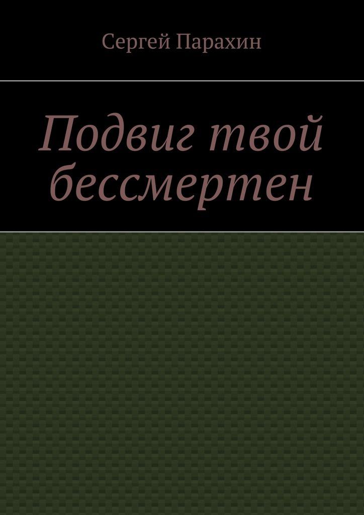 Сергей Парахин - Подвиг твой бессмертен