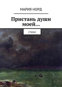 Норд, Мария  - Пристань души моей… Стихи