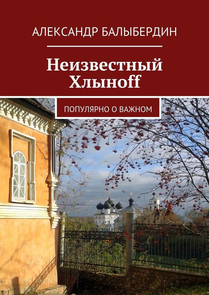 Александр Геннадьевич Балыбердин Неизвестный Хлыноff. Популярно о важном цена