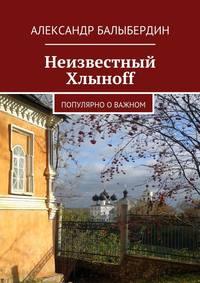 Балыбердин, Александр Геннадьевич  - Неизвестный Хлыноff. Популярно о важном